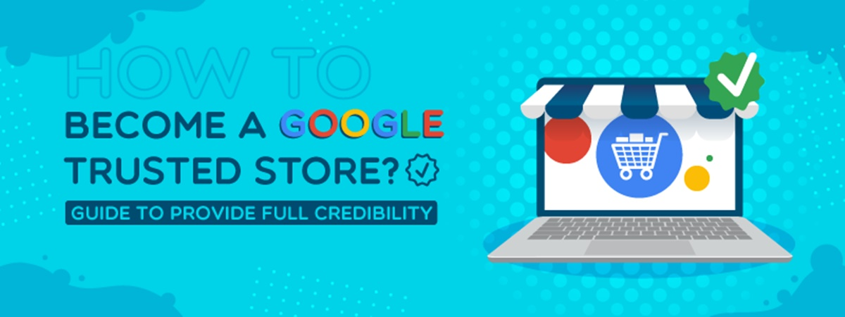 How to Become a Google Trusted Store? Guide To Provide Full Credibility